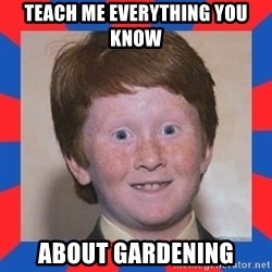 overconfident ginger kid - Teach me everything you know  About gardening