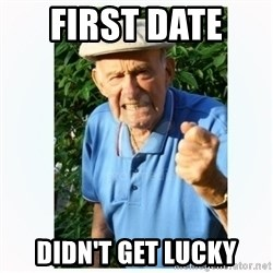 Old Man Shaking FIst  - First Date  Didn't get lucky