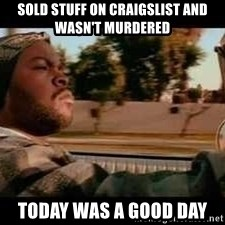 It was a good day - Sold stuff on craigslist and wasn't murdered today was a good day