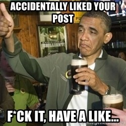 obama fuck it - Accidentally liked your post f*ck it, have a like...