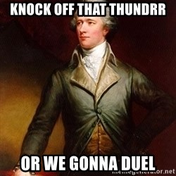 Alexander Hamilton - KNOCK OFF THAT THUNDRR OR WE GONNA DUEL