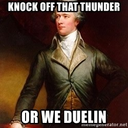 Alexander Hamilton - KNOCK OFF THAT THUNDER OR WE DUELIN