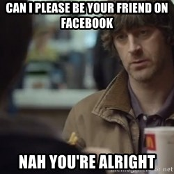 nah you're alright - Can i please be your friend on facebook nah you're alright