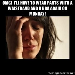 todays problem crying woman - Omg!  I'll have to wear pants with a waistband and a bra again on Monday!