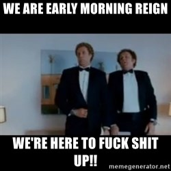 """""""We're here to fuck shit up"""" - WE ARE EARLY MORNING REIGN WE'RE HERE TO FUCK SHIT UP!!"""
