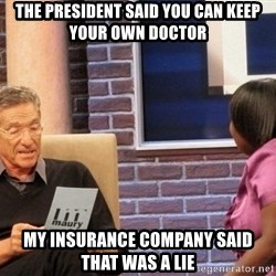 Maury Lie Detector - The pRESIDENT SAID YOU CAN KEEP YOUR OWN DOCTOR mY INSURANCE COMPANY SAID THAT WAS A lIE