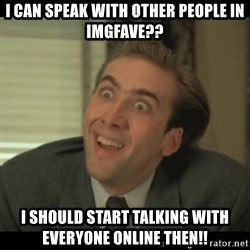 Nick Cage - i can speak with other people in imgfave?? i should start talking with everyone online then!!
