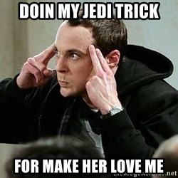 sheldon12345 - Doin my jedi trick for make her love me