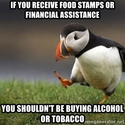 Unpopular Opinion Puffin - If you receive food stamps or financial assistance You shouldn't be buying alcohol or tobacco