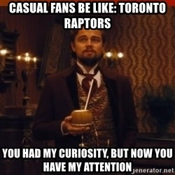 you had my curiosity dicaprio - casual fans be like: TORONTO Raptors you had my curiosity, but now you have my attention