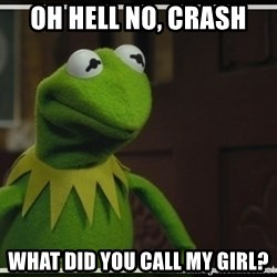 Kermit The Frog h - Oh hell no, Crash What did you call my girl?