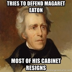 Andrew Jackson Memes - Tries to defend magaret eaton most of his cabinet resigns