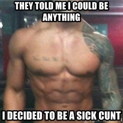 Zyzz - They told me I could be anything I decided to be a sick cunt