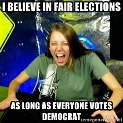 Unfunny/Uninformed Podcast Girl - I believe in fair elections as long as everyone votes Democrat