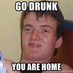high/drunk guy - go drunk you are home
