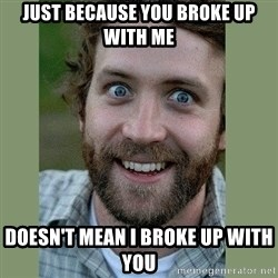 Overly Attached Boyfriend - Just because you broke up with me doesn't mean I broke up with you