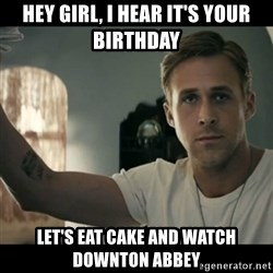 ryan gosling hey girl - Hey girl, i hear it's your birthday Let's eat cake and watch downton abbey