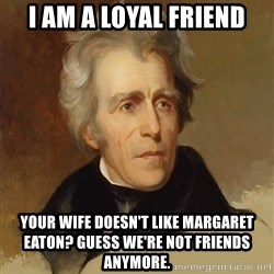 Andrew Jackson Memes - i am a loyal friend your wife doesn't like margaret eaton? Guess we're not friends ANymore.