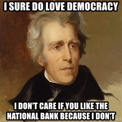 Andrew Jackson Memes - I sure do love democracy i don't care if you like the national bank because i don't