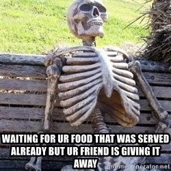 Waiting skeleton meme -  Waiting For Ur Food That Was Served Already But Ur Friend Is Giving It Away