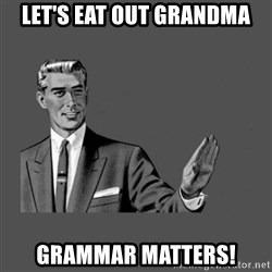 Grammar Guy - Let's eat out grandma Grammar matters!