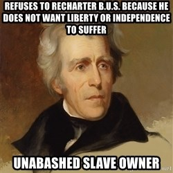 Andrew Jackson Memes - refuses to recharter b.u.s. because he does not want liberty or independence to suffer Unabashed slave owner