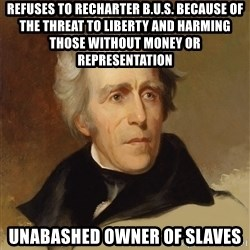 Andrew Jackson Memes - REfuses to recharter B.U.S. because of the threat to liberty and harming those without money or representation unabashed owner of slaves