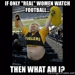 "Dumb Steelers Fan - If only ""real"" women watch football... then what am i?"