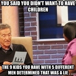 Maury Lie Detector - You said you didn't want to have children The 9 kids you have with 5 different men determined that was a lie