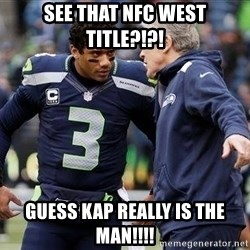 Russell Wilson and Pete Carroll - See that NFC West title?!?! Guess Kap really is the man!!!!