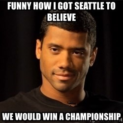 the most interesting russell wilson in the world - Funny how I got Seattle to believe We would win a championship