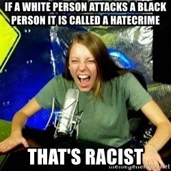 Unfunny/Uninformed Podcast Girl - if a white person attacks a black person it is called a hatecrime that's racist