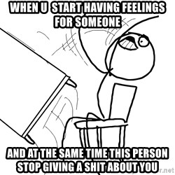 Desk Flip Rage Guy - when u  start having feelings for someone And at the same time this person stop giving a shit about you