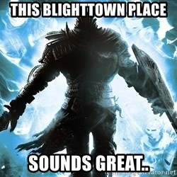 Dark Souls Dreamagus - this blighttown place sounds great..