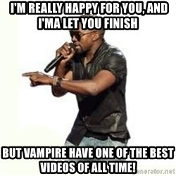 Imma Let you finish kanye west -  I'm really happy for you, and I'ma Let you finish BUT Vampire HAve ONE OF THE BEST VIDEOS OF ALL TIME!
