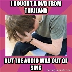First World Gamer Problems - I bought a dvd from thailand but the audio was out of sinc
