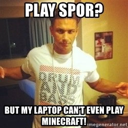 Drum And Bass Guy - play spor? but my laptop can't even play minecraft!