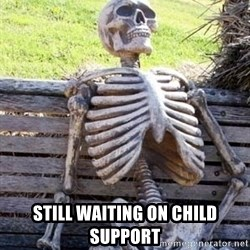 Waiting skeleton meme -  sTILL WAITING ON cHILD sUPPORT