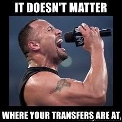 It doesn't matter! The Rock.  - IT DOESN't matter where your transfers are at