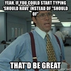 "Yeah that'd be great... - yeah, if you could start typing 'should have' instead of ""should of"" that'd be great"