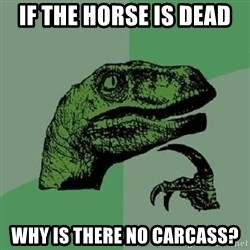 Philosoraptor - if the horse is dead why is there no Carcass?