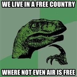 Philosoraptor - we live in a free country where not even air is free