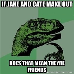 Philosoraptor - If jake and cate make out Does that mean theyre friends
