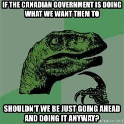 Philosoraptor - If the Canadian Government is doing what WE want them to Shouldn't WE be just going ahead and doing it anyway?