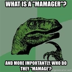 "Philosoraptor - what is a ""mamager""? and more importantly, who do they ""mamage'?"