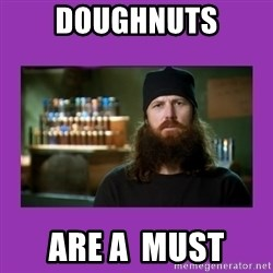 Jase Robertson - doughnuts are a  must