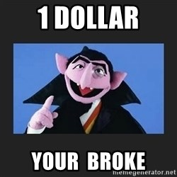 The Count from Sesame Street - 1 dollar your  broke