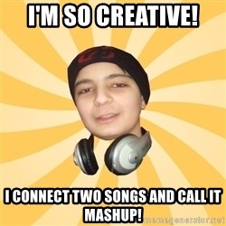 DJ PRODUCER - I'm so creative! I connect two songs and call it mashup!