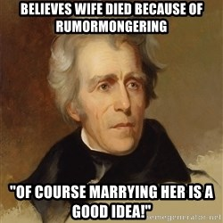 "Andrew Jackson Memes - Believes wife died because of rumormongering ""Of course marrying her is a good idea!"""
