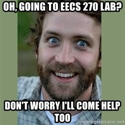Overly Attached Boyfriend - Oh, going to EECS 270 Lab? Don't Worry I'll come help too